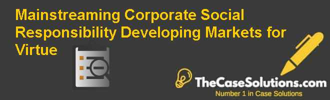 Mainstreaming Corporate Social Responsibility: Developing Markets for Virtue Case Solution