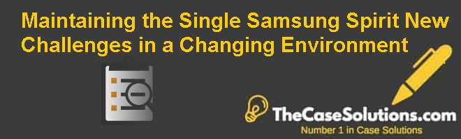 Maintaining the Single Samsung Spirit: New Challenges in a Changing Environment Case Solution