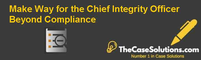 Make Way for the Chief Integrity Officer: Beyond Compliance Case Solution