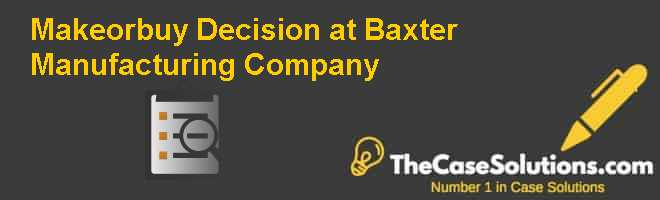 Make-or-buy Decision at Baxter Manufacturing Company Case Solution