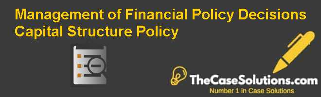 Management of Financial Policy Decisions: Capital Structure Policy Case Solution