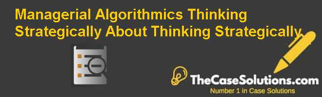 Managerial Algorithmics: Thinking Strategically About Thinking Strategically Case Solution