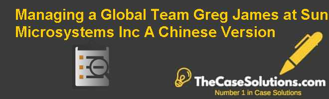 Managing a Global Team: Greg James at Sun Microsystems, Inc. (A), Chinese Version Case Solution