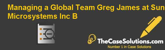 Managing a Global Team: Greg James at Sun Microsystems, Inc. (B) Case Solution