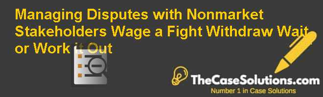 Managing Disputes with Nonmarket Stakeholders: Wage a Fight Withdraw Wait or Work It Out Case Solution