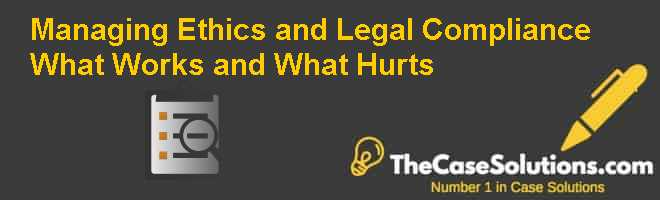 Managing Ethics and Legal Compliance: What Works and What Hurts Case Solution