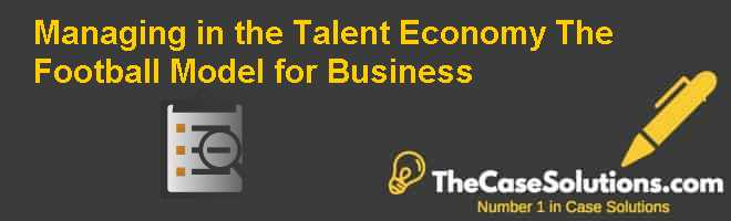 Managing in the Talent Economy: The Football Model for Business Case Solution
