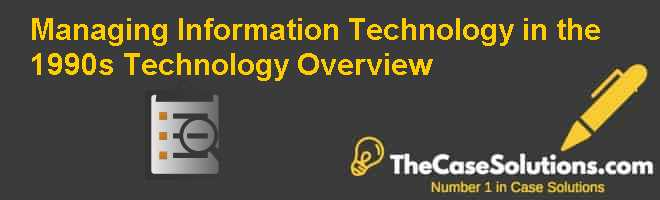 Managing Information Technology in the 1990s: Technology Overview Case Solution