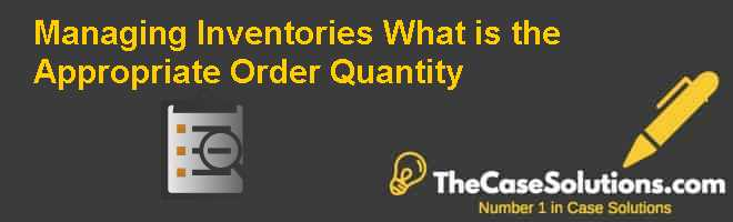 Managing Inventories: What is the Appropriate Order Quantity Case Solution