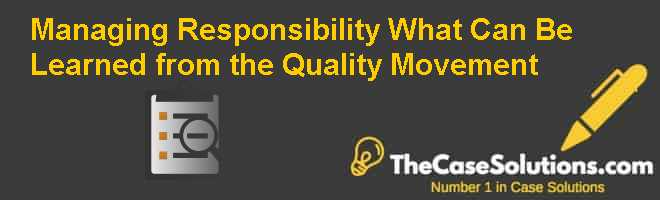 Managing Responsibility: What Can Be Learned from the Quality Movement? Case Solution