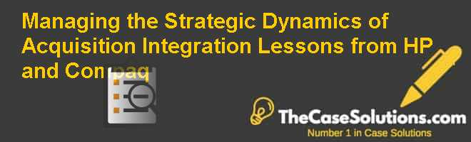 Managing the Strategic Dynamics of Acquisition Integration: Lessons from HP and Compaq Case Solution