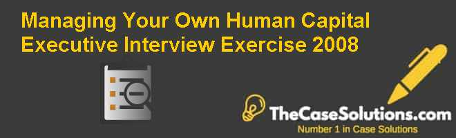 Managing Your Own Human Capital: Executive Interview Exercise (2008) Case Solution