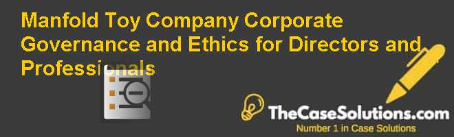 Manfold Toy Company: Corporate Governance and Ethics for Directors and Professionals Case Solution