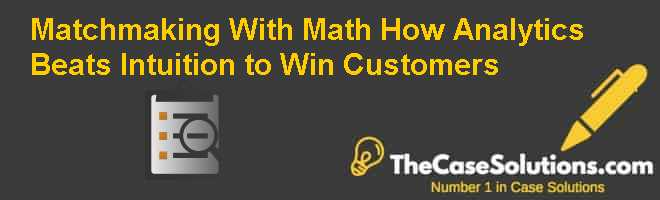 Matchmaking With Math: How Analytics Beats Intuition to Win Customers Case Solution