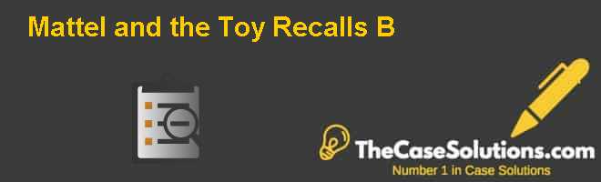 Mattel and the Toy Recalls (B) Case Solution