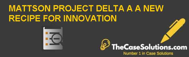 MATTSON PROJECT DELTA (A): A NEW RECIPE FOR INNOVATION Case Solution