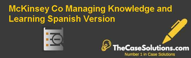 McKinsey & Co.: Managing Knowledge and Learning, Spanish Version Case Solution