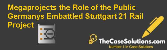 Megaprojects & the Role of the Public: Germany's Embattled 'Stuttgart 21' Rail Project Case Solution