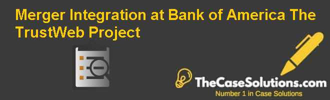 Merger Integration at Bank of America: The TrustWeb Project Case Solution