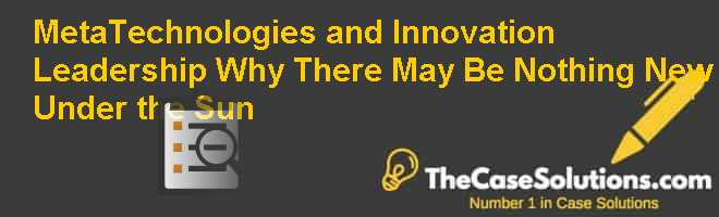 Meta-Technologies and Innovation Leadership: Why There May Be Nothing New Under the Sun Case Solution