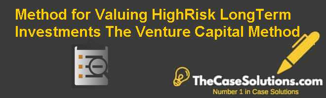Method for Valuing High-Risk Long-Term Investments: The Venture Capital Method Case Solution