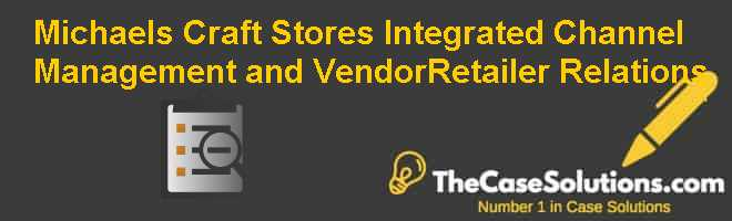 Michaels Craft Stores: Integrated Channel Management and Vendor-Retailer Relations Case Solution
