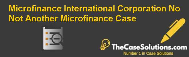 Microfinance International Corporation: No Not Another Microfinance Case Case Solution