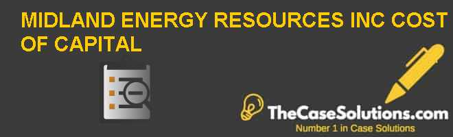 MIDLAND ENERGY RESOURCES INC., COST OF CAPITAL Case Solution