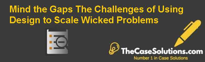 Mind the Gaps: The Challenges of Using Design to Scale Wicked Problems Case Solution