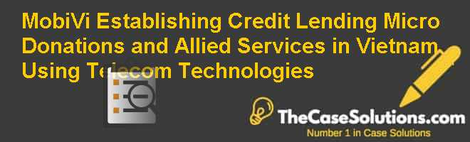 MobiVi: Establishing Credit Lending, Micro Donations, and Allied Services in Vietnam Using Telecom Technologies Case Solution