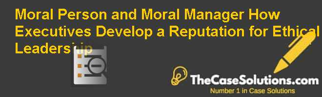Moral Person and Moral Manager: How Executives Develop a Reputation for Ethical Leadership Case Solution