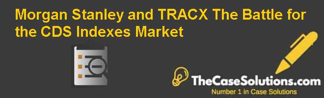 Morgan Stanley and TRAC-X: The Battle for the CDS Indexes Market Case Solution