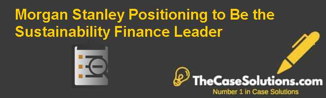 Morgan Stanley: Positioning to Be the Sustainability Finance Leader Case Solution