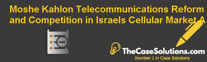 Moshe Kahlon: Telecommunications Reform and Competition in Israel's Cellular Market (A) Case Solution