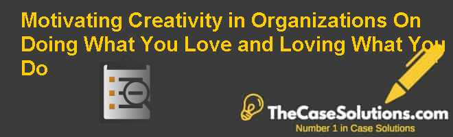 Motivating Creativity in Organizations:  On Doing What You Love and Loving What You Do Case Solution
