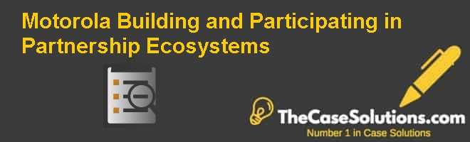 Motorola: Building and Participating in Partnership Ecosystems Case Solution