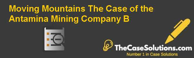Moving Mountains: The Case of the Antamina Mining Company (B) Case Solution