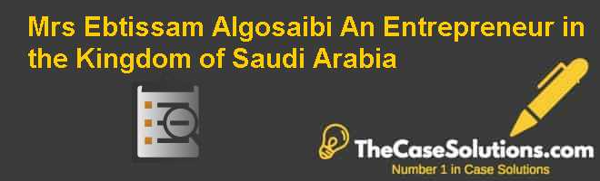 Mrs. Ebtissam Algosaibi: An Entrepreneur in the Kingdom of Saudi Arabia Case Solution