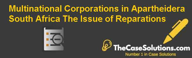 Multinational Corporations in Apartheid-era South Africa: The Issue of Reparations Case Solution