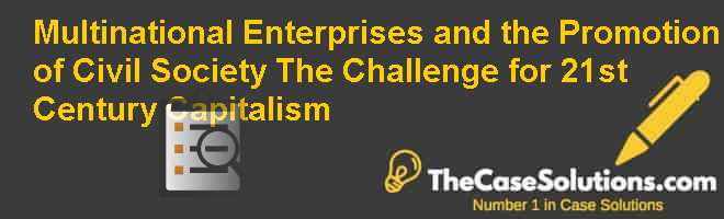 Multinational Enterprises and the Promotion of Civil Society: The Challenge for 21st Century Capitalism Case Solution