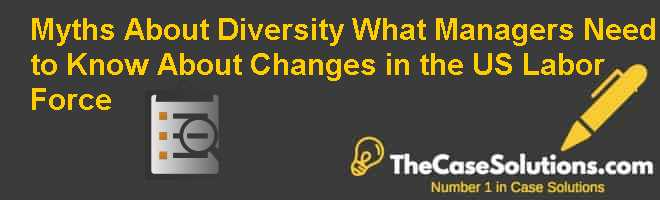 Myths About Diversity: What Managers Need to Know About Changes in the U.S. Labor Force Case Solution