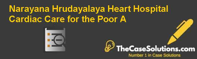 Narayana Hrudayalaya Heart Hospital: Cardiac Care for the Poor (A) Case Solution