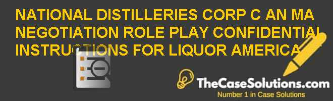 National Distilleries Corp. (C): An M&A Negotiation Role Play – Confidential Instructions for Liquor America Case Solution