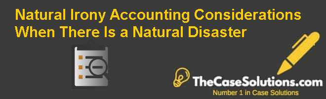 Natural Irony: Accounting Considerations When There Is a Natural Disaster Case Solution