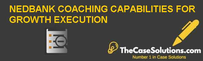 NEDBANK: COACHING CAPABILITIES FOR GROWTH EXECUTION Case Solution