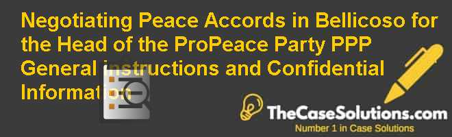 Negotiating Peace Accords in Bellicoso for the Head of the Pro-Peace Party (PPP): General Instructions and Confidential Information Case Solution