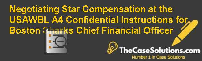 Negotiating Star Compensation at the USAWBL (A-4): Confidential Instructions for Boston Sharks Chief Financial Officer Case Solution