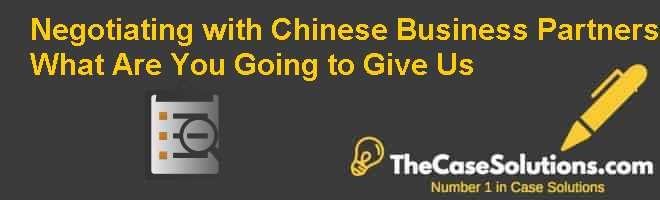 Negotiating with Chinese Business Partners: What Are You Going to Give Us? Case Solution