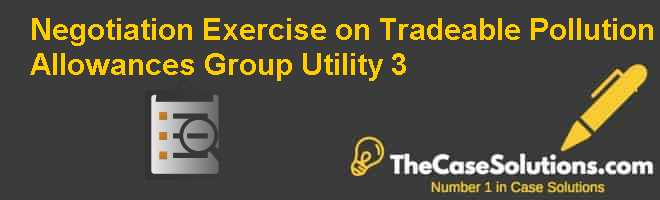 Negotiation Exercise on Tradeable Pollution Allowances: Group Utility 3 Case Solution