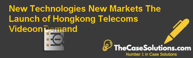 New Technologies, New Markets: The Launch of Hongkong Telecom's Video-on-Demand Case Solution
